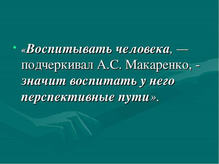 «Воспитывать человека, — подчеркивал А.С. Макаренко, - значит воспитать у нег...