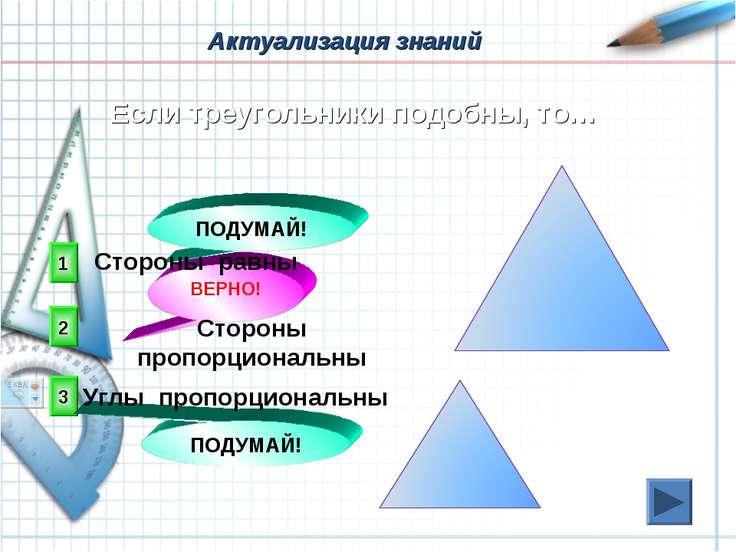Актуализация знаний 2 ВЕРНО! 1 3 ПОДУМАЙ! ПОДУМАЙ! Если треугольники подобны,...