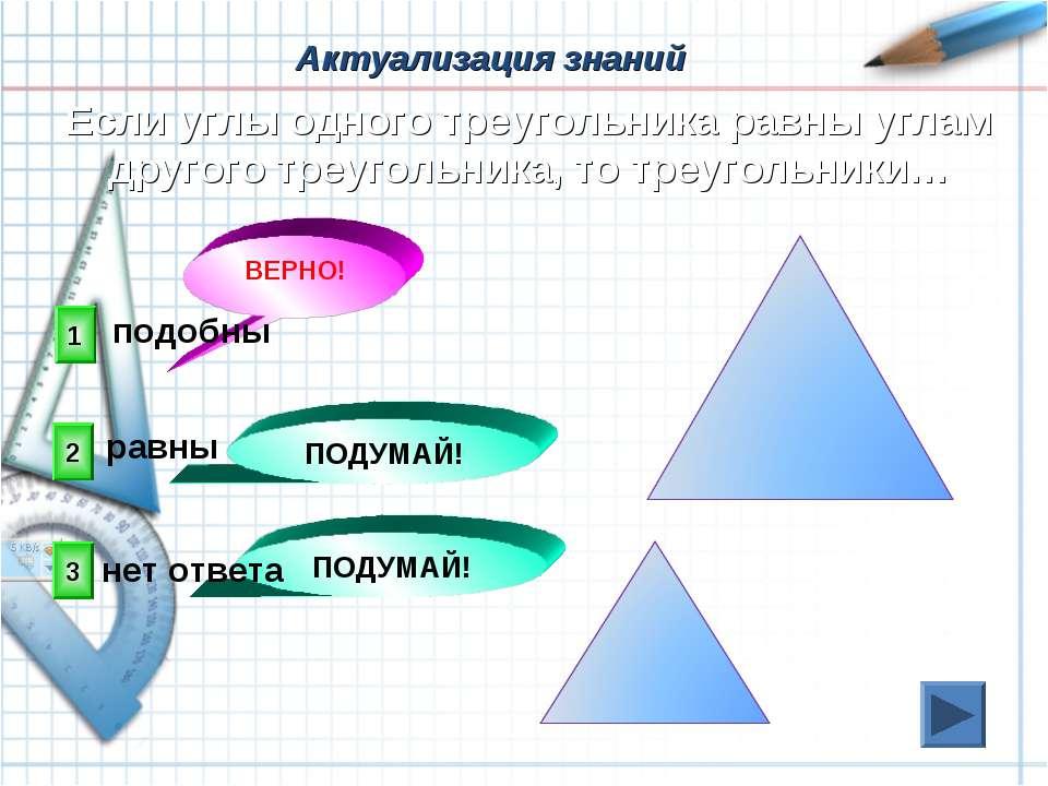 1 ВЕРНО! 2 3 ПОДУМАЙ! ПОДУМАЙ! Если углы одного треугольника равны углам друг...