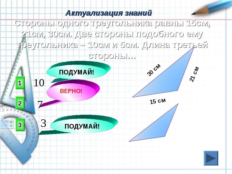 Актуализация знаний 2 ВЕРНО! 1 3 ПОДУМАЙ! ПОДУМАЙ! Стороны одного треугольник...