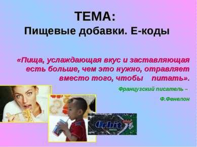 ТЕМА: Пищевые добавки. Е-коды «Пища, услаждающая вкус и заставляющая есть бол...