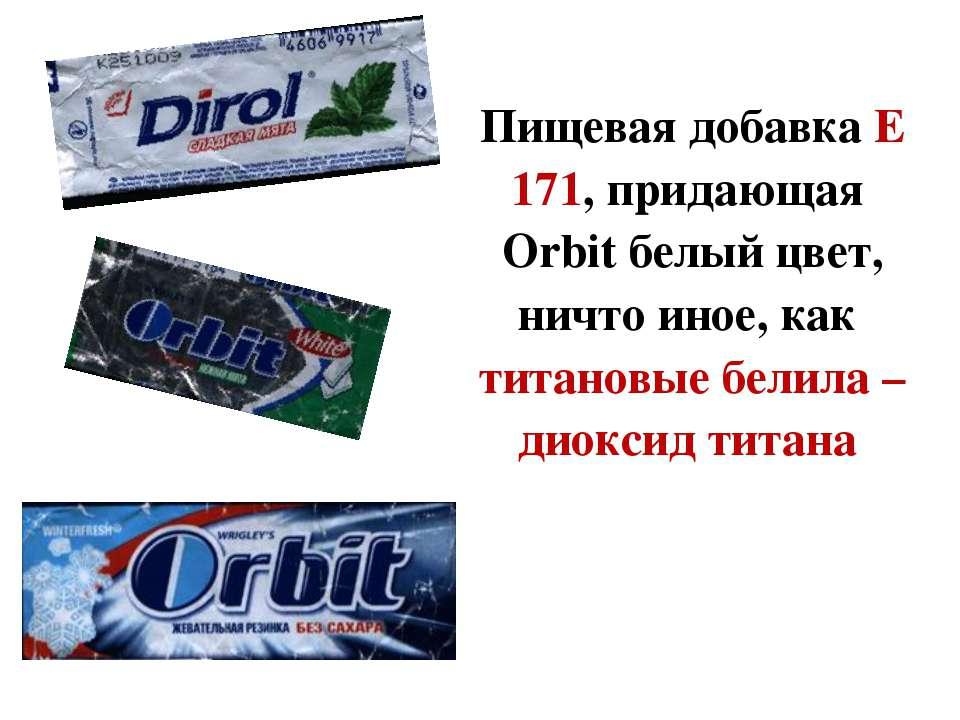 Пищевая добавка Е 171, придающая Orbit белый цвет, ничто иное, как титановые ...