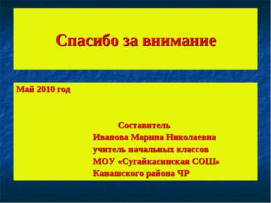 Спасибо за внимание Май 2010 год Составитель Иванова Марина Николаевна учител...