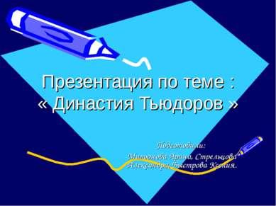 Презентация по теме : « Династия Тьюдоров » Подготовили: Митюнова Арина, Стре...