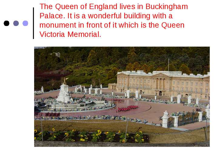 The Queen of England lives in Buckingham Palace. It is a wonderful building w...