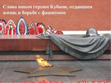 Слава юным героям Кубани, отдавшим жизнь в борьбе с фашизмом
