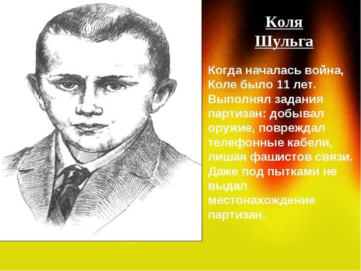 Коля Шульга Когда началась война, Коле было 11 лет. Выполнял задания партизан...