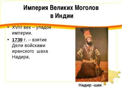 XVIII век – упадок империи. 1739 г. – взятие Дели войсками иранского шаха Над...