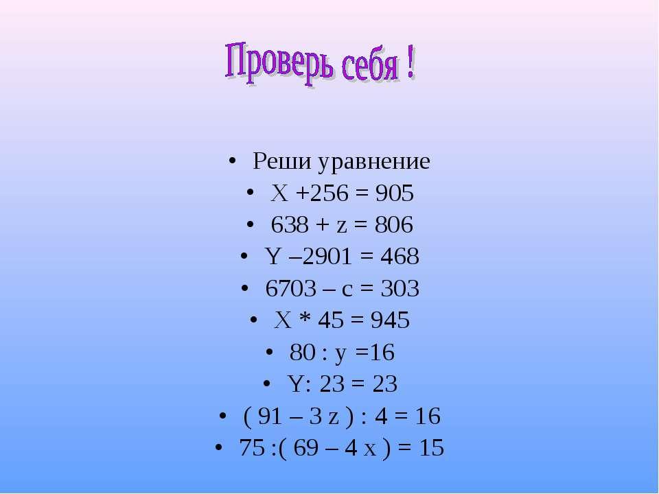 Реши уравнение X +256 = 905 638 + z = 806 Y –2901 = 468 6703 – c = 303 X * 45...