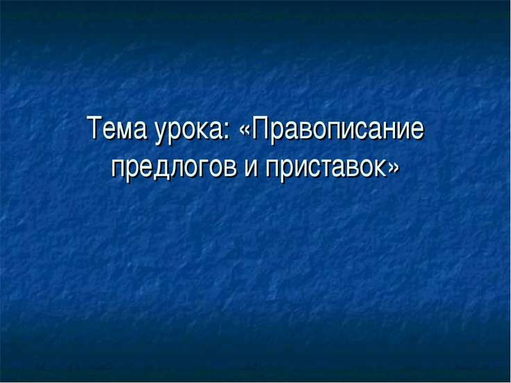 Тема урока: «Правописание предлогов и приставок»