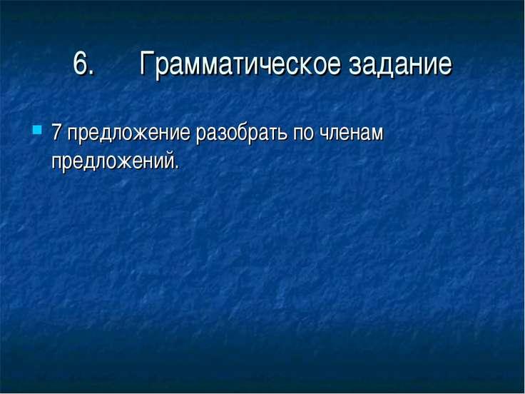 6. Грамматическое задание 7 предложение разобрать по членам предложений.