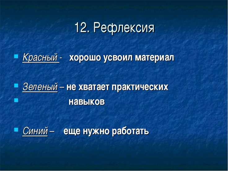 12. Рефлексия Красный - хорошо усвоил материал Зеленый – не хватает практичес...