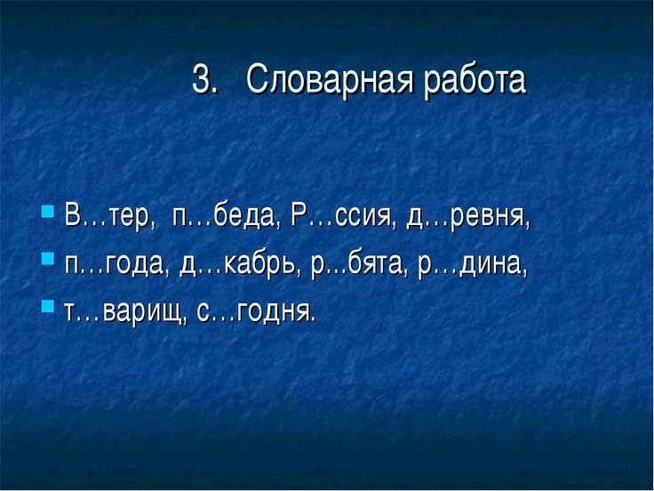 3. Словарная работа В…тер, п…беда, Р…ссия, д…ревня, п…года, д…кабрь, р...бята...