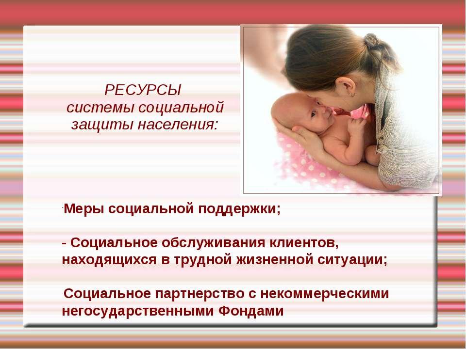 РЕСУРСЫ системы социальной защиты населения: Меры социальной поддержки; - Соц...