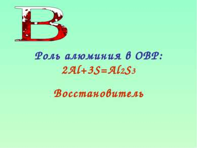 Роль алюминия в ОВР: 2Al+3S=Al2S3 Восстановитель