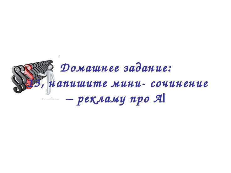 Домашнее задание: 13, напишите мини- сочинение – рекламу про Аl