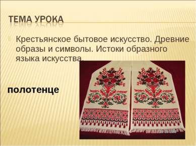 Крестьянское бытовое искусство. Древние образы и символы. Истоки образного яз...