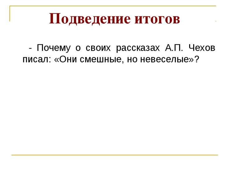 Подведение итогов - Почему о своих рассказах А.П. Чехов писал: «Они смешные, ...