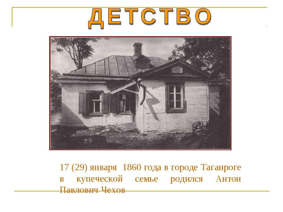 17 (29) января 1860 года в городе Таганроге в купеческой семье родился Антон ...