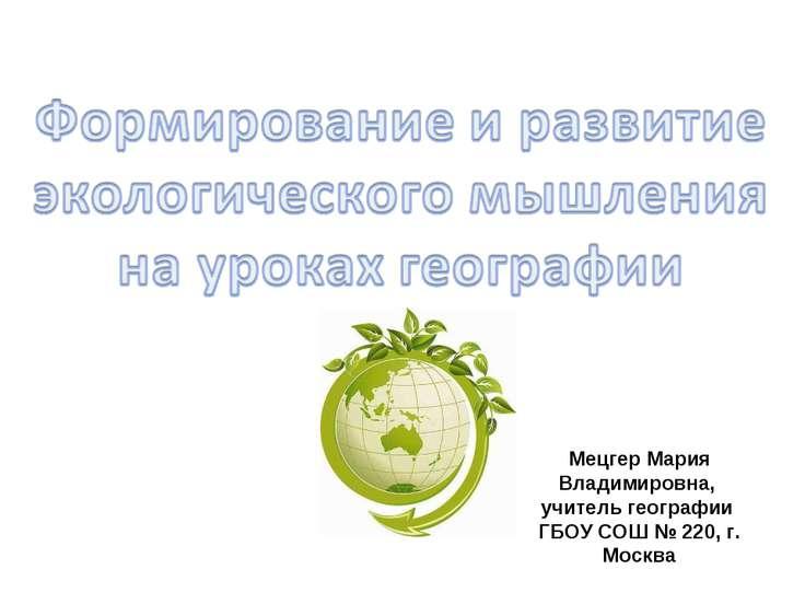 Мецгер Мария Владимировна, учитель географии ГБОУ СОШ № 220, г. Москва