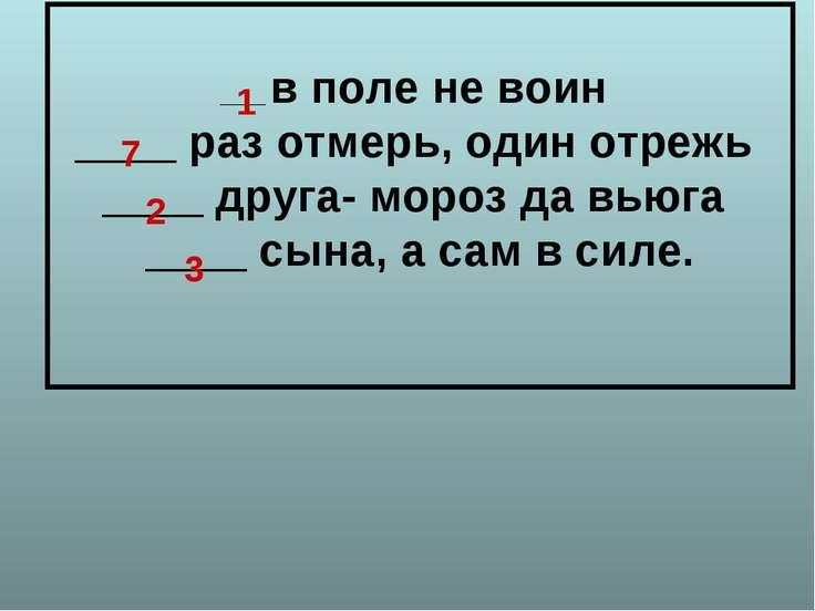 ____ в поле не воин ____ раз отмерь, один отрежь ____ друга- мороз да вьюга _...