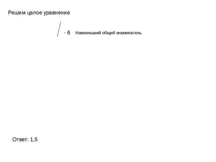 Решим целое уравнение Ответ: 1,5 ∙ 6 Наименьший общий знаменатель