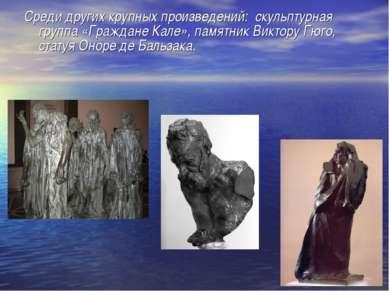 Среди других крупных произведений: скульптурная группа «Граждане Кале», памят...