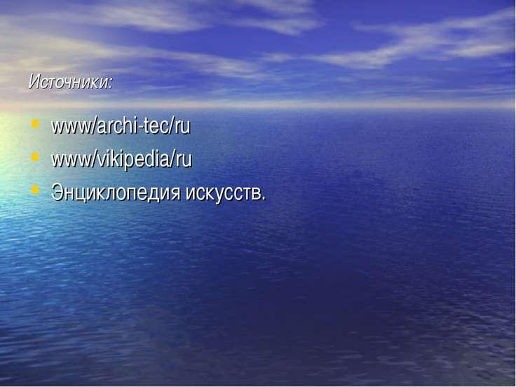 Источники: www/archi-tec/ru www/vikipedia/ru Энциклопедия искусств.