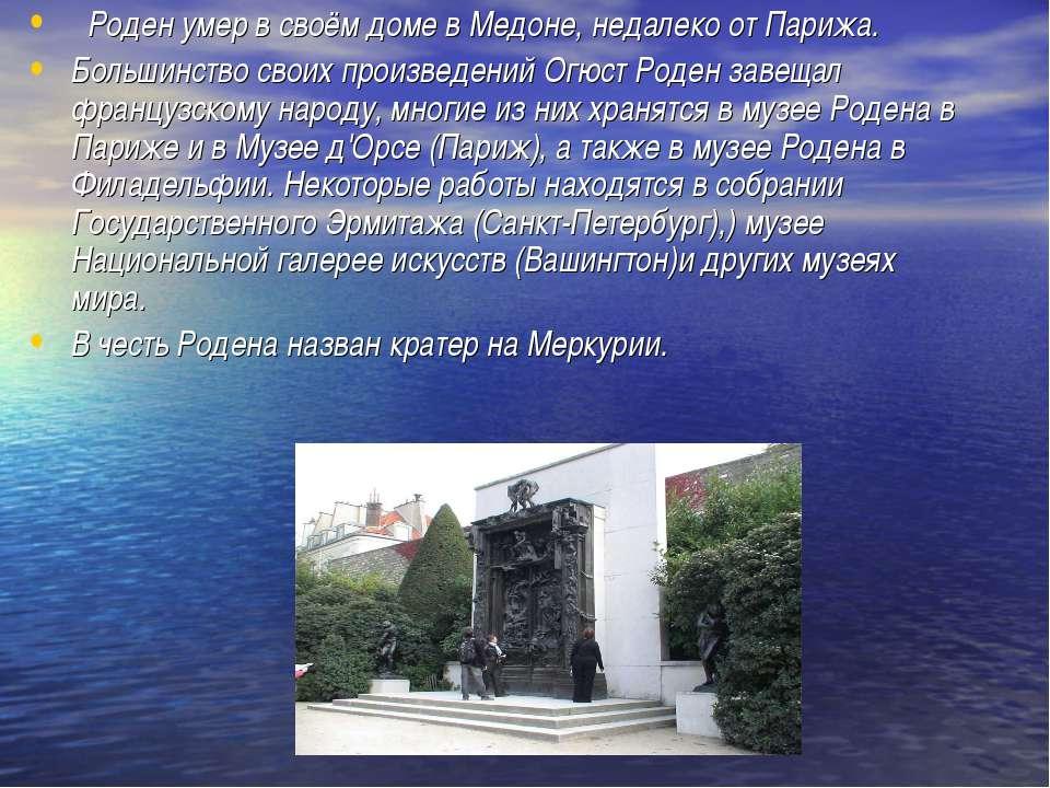 Роден умер в своём доме в Медоне, недалеко от Парижа. Большинство своих произ...