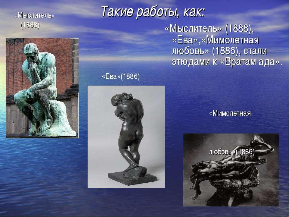 Такие работы, как: «Мыслитель» (1888) «Мимолетная любовь»(1886) «Ева»(1886) «...