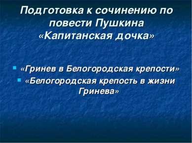 Подготовка к сочинению по повести Пушкина «Капитанская дочка» «Гринев в Белог...