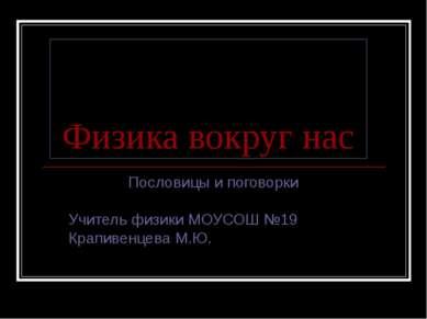 Физика вокруг нас Пословицы и поговорки Учитель физики МОУСОШ №19 Крапивенцев...