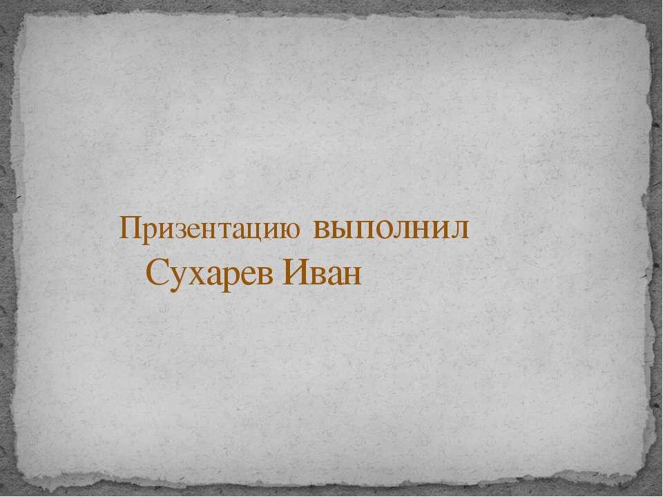 Призентацию выполнил Сухарев Иван