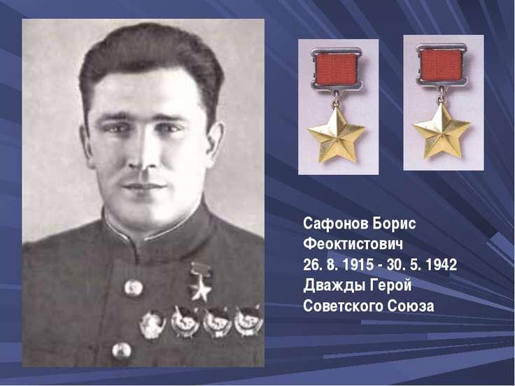 СафоновБорис Феоктистович 26. 8. 1915 - 30. 5. 1942 Дважды Герой Советского ...