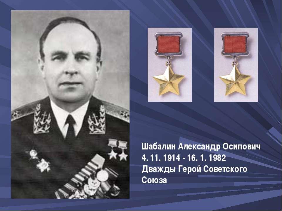 ШабалинАлександр Осипович 4. 11. 1914 - 16. 1. 1982 Дважды Герой Советского ...