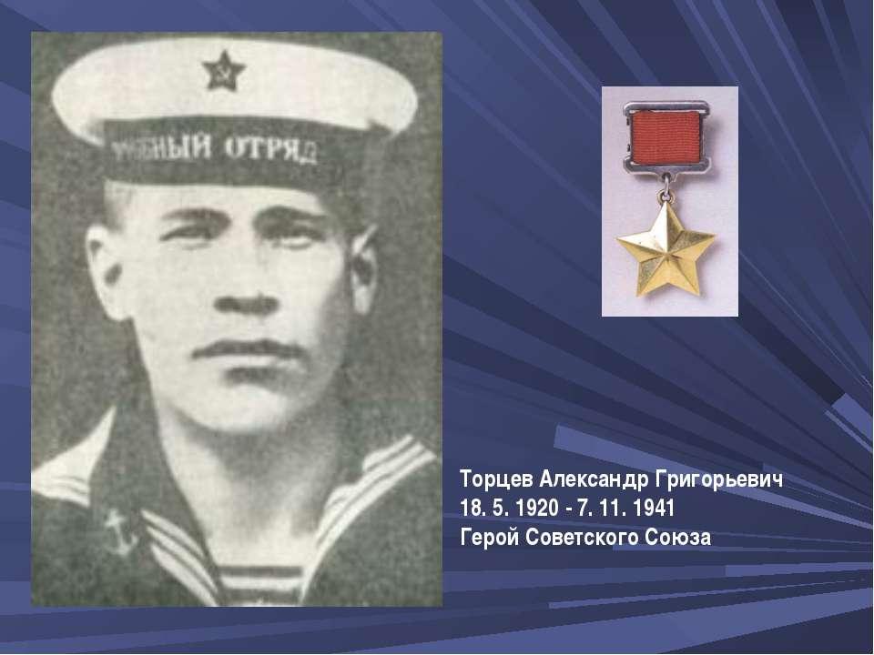 ТорцевАлександр Григорьевич 18. 5. 1920 - 7. 11. 1941 Герой Советского Союза...