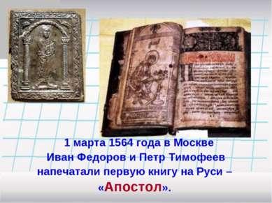 1 марта 1564 года в Москве Иван Федоров и Петр Тимофеев напечатали первую кни...