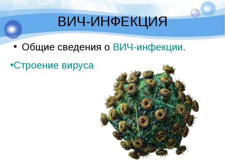 ВИЧ-ИНФЕКЦИЯ Общие сведения о ВИЧ-инфекции. Строение вируса