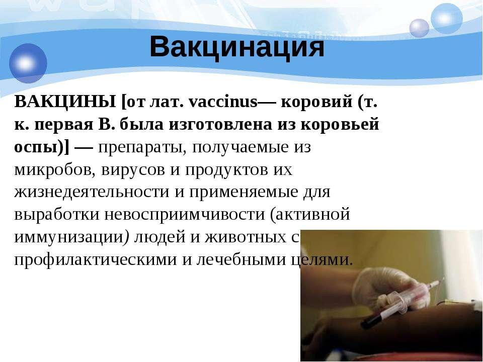 Вакцинация ВАКЦИНЫ [от лат. vaccinus— коровий (т. к. первая В. была изготовле...