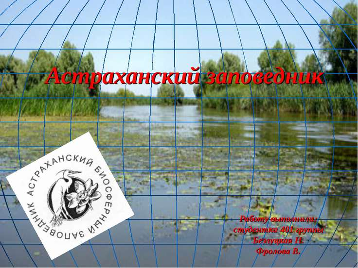 Астраханский заповедник Работу выполнили: студентки 401 группы Безлуцкая Н. Ф...