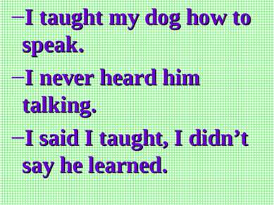 I taught my dog how to speak. I never heard him talking. I said I taught, I d...