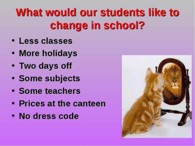 What would our students like to change in school? Less classes More holidays ...