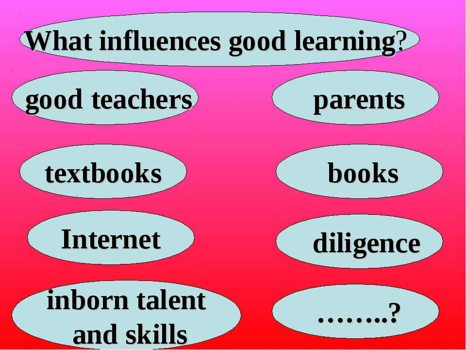 What influences good learning? good teachers parents textbooks books Internet...