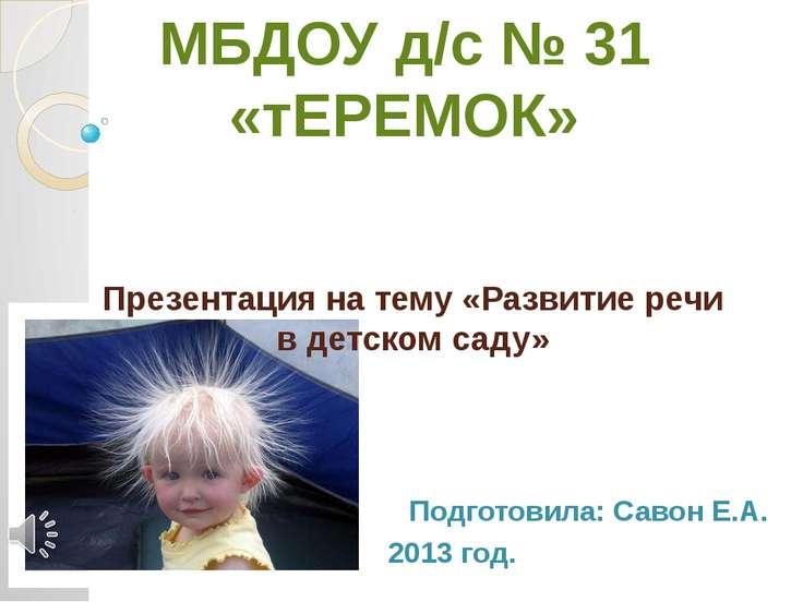 Презентация на тему «Развитие речи в детском саду» Подготовила: Савон Е.А. 20...