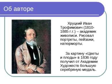 Об авторе Хруцкий Иван Трофимович (1810-1885 г.г.) – академик живописи. Рисов...