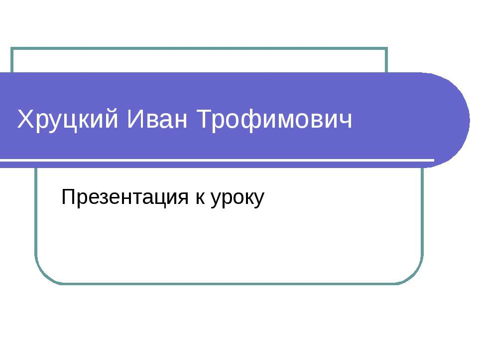 Хруцкий Иван Трофимович Презентация к уроку