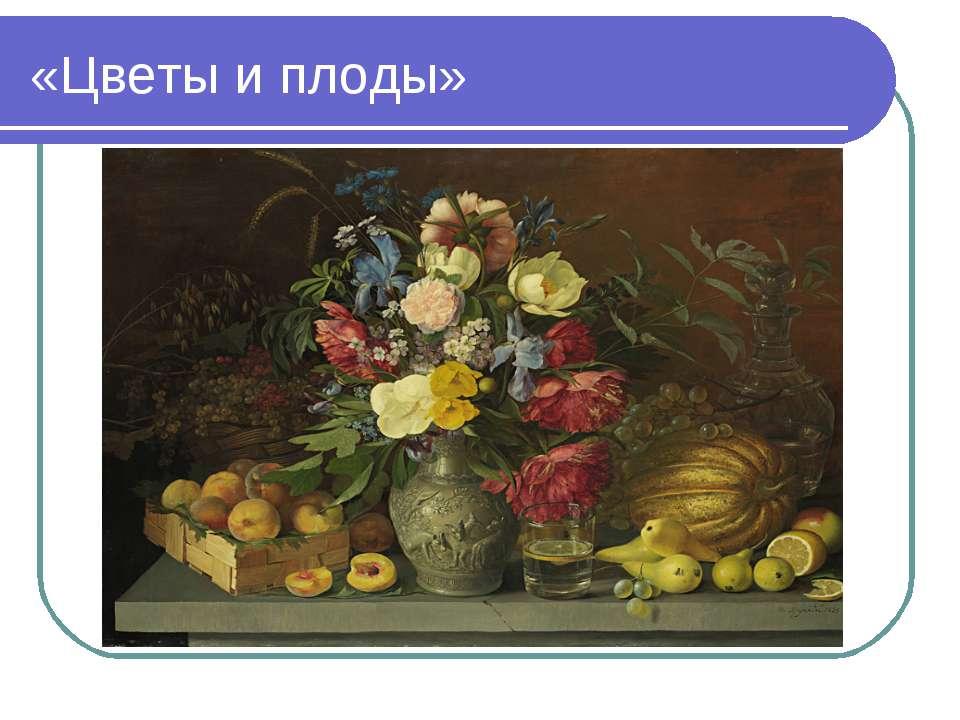 «Цветы и плоды»