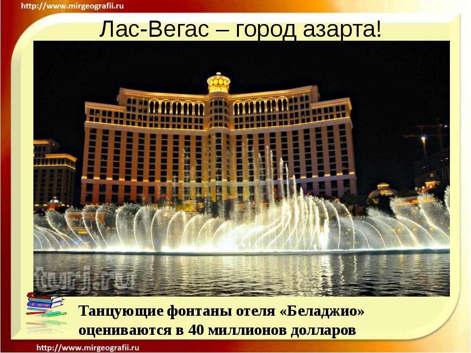 Лас-Вегас – город азарта! Танцующие фонтаны отеля «Беладжио» оцениваются в 40...