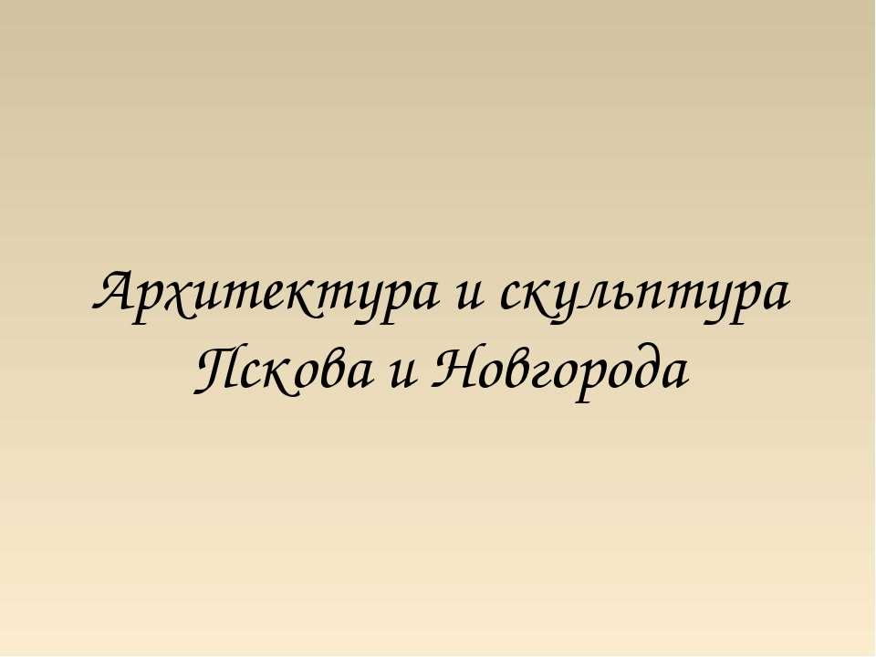 Архитектура и скульптура Пскова и Новгорода
