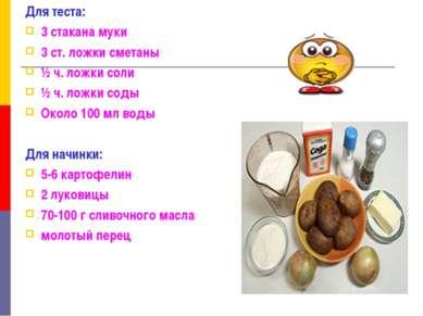 Для теста: 3 стакана муки 3 ст. ложки сметаны ½ ч. ложки соли ½ ч. ложки соды...